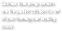 Ductless heat pump systems are the perfect solution for all of your heating and cooling needs.