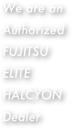 We are an Authorized FUJITSU ELITE HALCYON Dealer