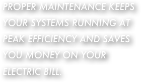 PROPER MAINTENANCE KEEPS YOUR SYSTEMS RUNNING AT PEAK EFFICIENCY AND SAVES YOU MONEY ON YOUR ELECTRIC BILL.