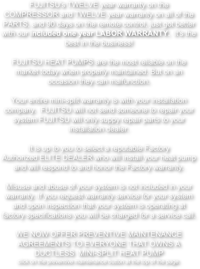 FUJITSU's TWELVE year warranty on the COMPRESSOR and TWELVE year warranty on all of the PARTS, and 90 days on the remote control, just got better with our included one year LABOR WARRANTY.  It's the best in the business!       