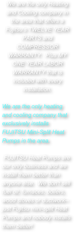 We are the only Heating and Cooling company in the area that offers a Fujitsu's TWELVE YEAR PARTS and COMPRESSOR WARRANTY.  Plus MY ONE YEAR LABOR WARRANTY that is included with every installation.