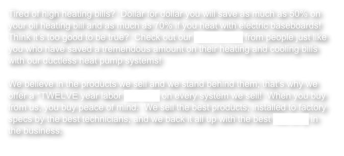 Tired of high heating bills?  Dollar for dollar you will save as much as 50% on your oil heating bill and as much as 70% if you heat with electric baseboards!  Think it's too good to be true?  Check out our testimonials from people just like you who have saved a tremendous amount on their heating and cooling bills with our ductless heat pump systems!  We believe in the products we sell and we stand behind them; that's why we offer a *TWELVE year labor warranty on every system we sell!  When you buy from us, you buy peace of mind.  We sell the best products, installed to factory specs by the best technicians, and we back it all up with the best warranty in the business.