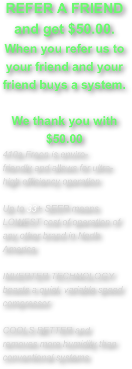 REFER A FRIEND and get $50.00.  When you refer us to your friend and your friend buys a system.   We thank you with $50.00 410a Freon is enviro-friendly and allows for ultra-high efficiency operation